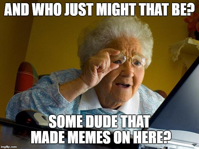 HugoMemoman - Please come back to imgflip. U R Missed | AND WHO JUST MIGHT THAT BE? SOME DUDE THAT MADE MEMES ON HERE? | image tagged in memes,grandma finds the internet,stupid shit,a duh,der,dorks | made w/ Imgflip meme maker