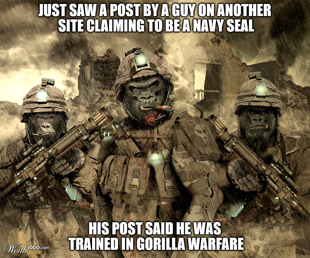 When I read his post, this image came to mind immediately. | JUST SAW A POST BY A GUY ON ANOTHER SITE CLAIMING TO BE A NAVY SEAL HIS POST SAID HE WAS TRAINED IN GORILLA WARFARE | image tagged in navy seals,gorillas | made w/ Imgflip meme maker