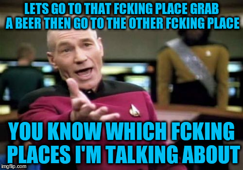Picard Wtf Meme | LETS GO TO THAT FCKING PLACE GRAB A BEER THEN GO TO THE OTHER FCKING PLACE YOU KNOW WHICH FCKING PLACES I'M TALKING ABOUT | image tagged in memes,picard wtf | made w/ Imgflip meme maker