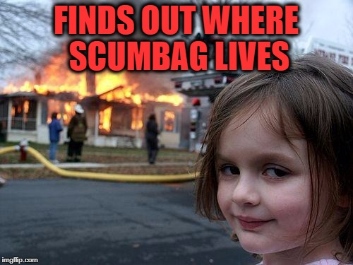 Disaster Girl Meme | FINDS OUT WHERE SCUMBAG LIVES | image tagged in memes,disaster girl | made w/ Imgflip meme maker