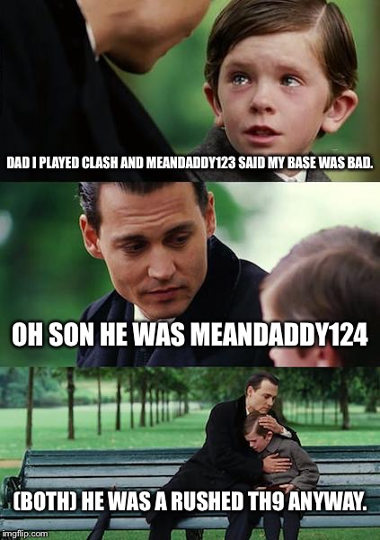 rushed th9s | DAD I PLAYED CLASH AND MEANDADDY123 SAID MY BASE WAS BAD. OH SON HE WAS MEANDADDY124 (BOTH) HE WAS A RUSHED TH9 ANYWAY. | image tagged in memes,finding neverland | made w/ Imgflip meme maker