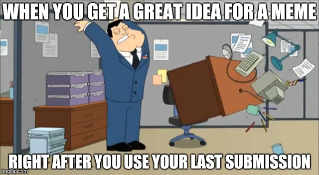 Been there , memed that | WHEN YOU GET A GREAT IDEA FOR A MEME RIGHT AFTER YOU USE YOUR LAST SUBMISSION | image tagged in desk flip,good idea,memes,lol,omg | made w/ Imgflip meme maker