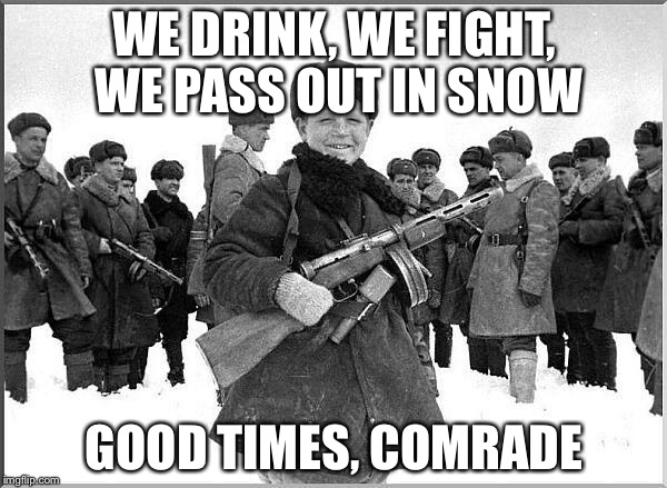 Join the Russian Army | WE DRINK, WE FIGHT, WE PASS OUT IN SNOW GOOD TIMES, COMRADE | image tagged in russia,stereotypes,in soviet russia,comrade | made w/ Imgflip meme maker