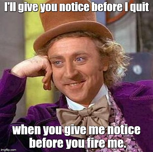 Creepy Condescending Wonka Meme | I'll give you notice before I quit when you give me notice before you fire me. | image tagged in memes,creepy condescending wonka | made w/ Imgflip meme maker