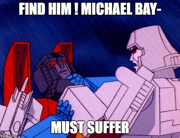 Transformers Megatron and Starscream | FIND HIM ! MICHAEL BAY- MUST SUFFER | image tagged in transformers megatron and starscream | made w/ Imgflip meme maker
