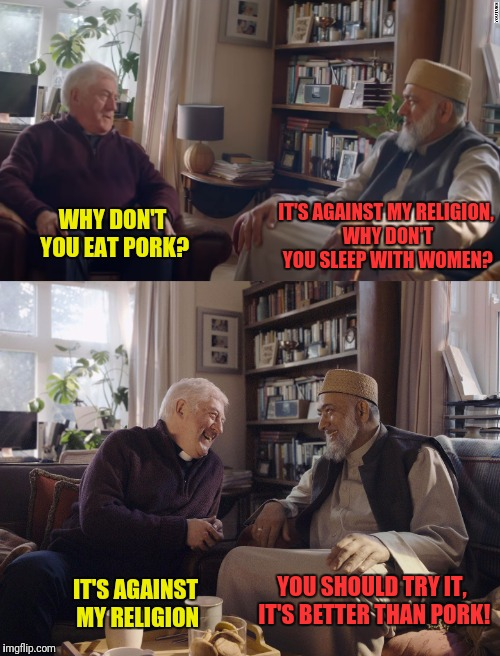 Pork, porking, it's all the same! | WHY DON'T YOU EAT PORK? YOU SHOULD TRY IT, IT'S BETTER THAN PORK! IT'S AGAINST MY RELIGION, WHY DON'T YOU SLEEP WITH WOMEN? IT'S AGAINST MY  | image tagged in priest,imam,pork,porking | made w/ Imgflip meme maker