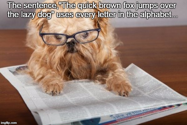 "The sentence,""The quick brown fox jumps over the lazy dog"" uses every letter in the alphabet... 