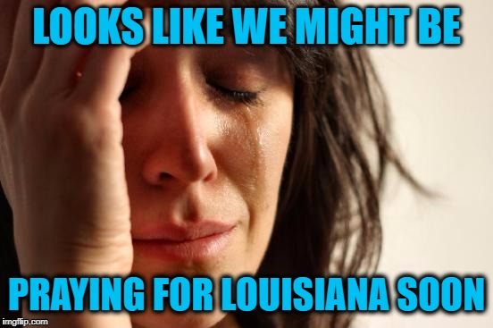 First World Problems Meme | LOOKS LIKE WE MIGHT BE PRAYING FOR LOUISIANA SOON | image tagged in memes,first world problems | made w/ Imgflip meme maker