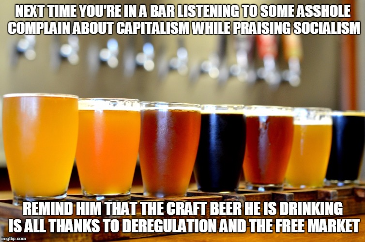 Less government means better beer | NEXT TIME YOU'RE IN A BAR LISTENING TO SOME ASSHOLE COMPLAIN ABOUT CAPITALISM WHILE PRAISING SOCIALISM REMIND HIM THAT THE CRAFT BEER HE IS  | image tagged in craft beer,capitalism,libertarian | made w/ Imgflip meme maker