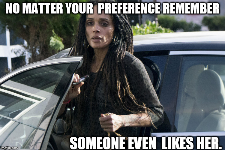 NO MATTER YOUR  PREFERENCE REMEMBER SOMEONE EVEN  LIKES HER. | made w/ Imgflip meme maker