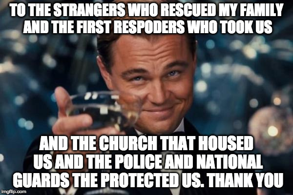 Touch and go but we made it :) | TO THE STRANGERS WHO RESCUED MY FAMILY AND THE FIRST RESPODERS WHO TOOK US AND THE CHURCH THAT HOUSED US AND THE POLICE AND NATIONAL GUARDS  | image tagged in memes,leonardo dicaprio cheers,hurricane harvey,iwanttobebacon,iwanttobebaconcom | made w/ Imgflip meme maker