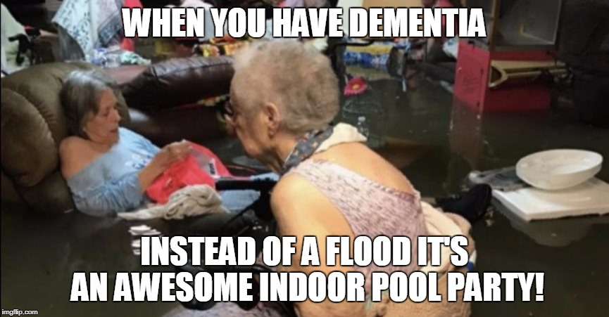 WHEN YOU HAVE DEMENTIA INSTEAD OF A FLOOD IT'S AN AWESOME INDOOR POOL PARTY! | made w/ Imgflip meme maker