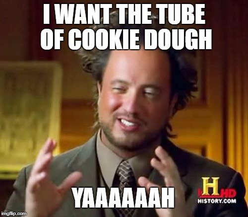 Ancient Aliens Meme | I WANT THE TUBE OF COOKIE DOUGH YAAAAAAH | image tagged in memes,ancient aliens | made w/ Imgflip meme maker
