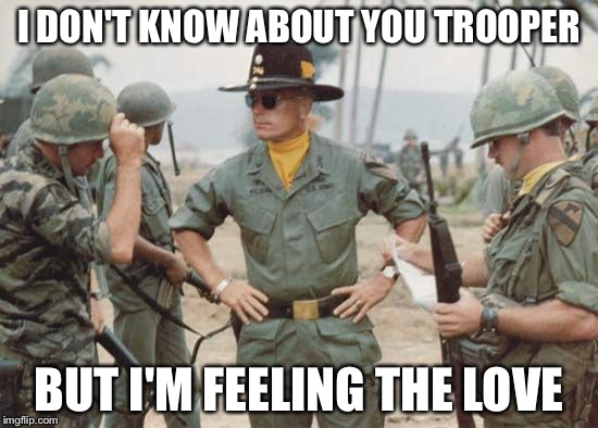 Col. Kilgore | I DON'T KNOW ABOUT YOU TROOPER BUT I'M FEELING THE LOVE | image tagged in col kilgore | made w/ Imgflip meme maker