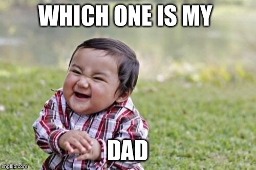 Evil Toddler Meme | WHICH ONE IS MY DAD | image tagged in memes,evil toddler | made w/ Imgflip meme maker
