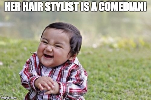 Evil Toddler Meme | HER HAIR STYLIST IS A COMEDIAN! | image tagged in memes,evil toddler | made w/ Imgflip meme maker