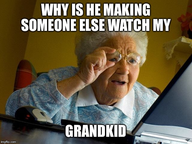 Grandma Finds The Internet Meme | WHY IS HE MAKING SOMEONE ELSE WATCH MY GRANDKID | image tagged in memes,grandma finds the internet | made w/ Imgflip meme maker