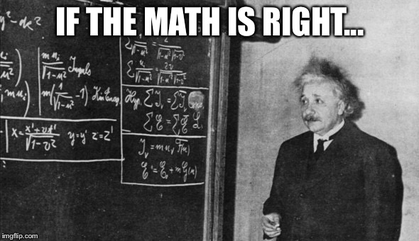 Einstein | IF THE MATH IS RIGHT... | image tagged in einstein | made w/ Imgflip meme maker
