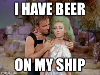 Star Trek romantic Kirk | I HAVE BEER ON MY SHIP | image tagged in star trek romantic kirk | made w/ Imgflip meme maker