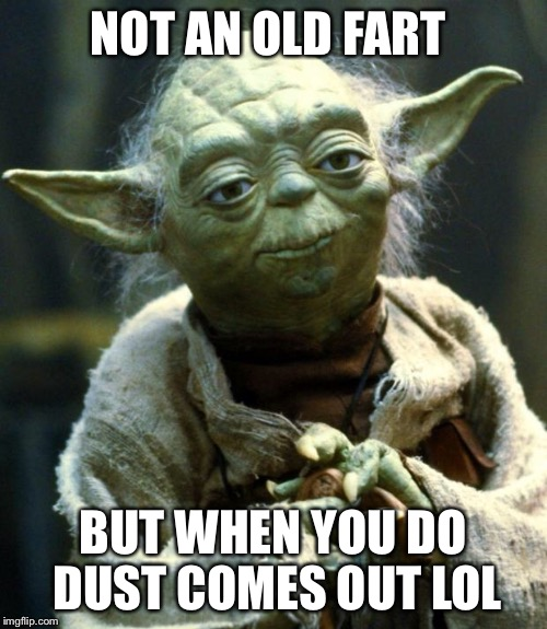 Star Wars Yoda Meme | NOT AN OLD FART BUT WHEN YOU DO DUST COMES OUT LOL | image tagged in memes,star wars yoda | made w/ Imgflip meme maker