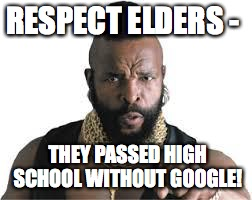 mr t for teachers | RESPECT ELDERS - THEY PASSED HIGH SCHOOL WITHOUT GOOGLE! | image tagged in mr t for teachers | made w/ Imgflip meme maker