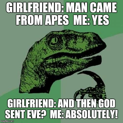 Philosoraptor Meme | GIRLFRIEND: MAN CAME FROM APES  ME: YES GIRLFRIEND: AND THEN GOD SENT EVE?  ME: ABSOLUTELY! | image tagged in memes,philosoraptor | made w/ Imgflip meme maker