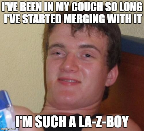 10 Guy Meme | I'VE BEEN IN MY COUCH SO LONG I'VE STARTED MERGING WITH IT I'M SUCH A LA-Z-BOY | image tagged in memes,10 guy | made w/ Imgflip meme maker