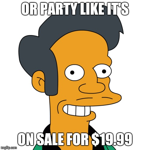 OR PARTY LIKE IT'S ON SALE FOR $19.99 | made w/ Imgflip meme maker