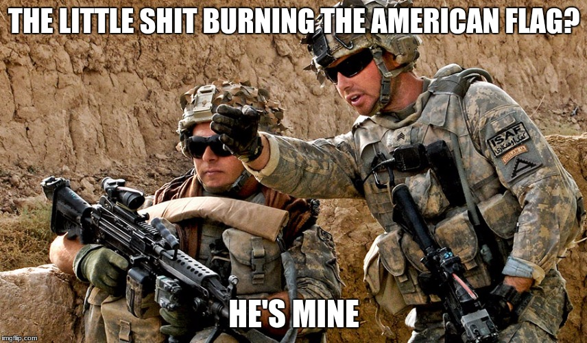 us military heroes | THE LITTLE SHIT BURNING THE AMERICAN FLAG? HE'S MINE | image tagged in antifa,make america great again,us military,terrorists | made w/ Imgflip meme maker
