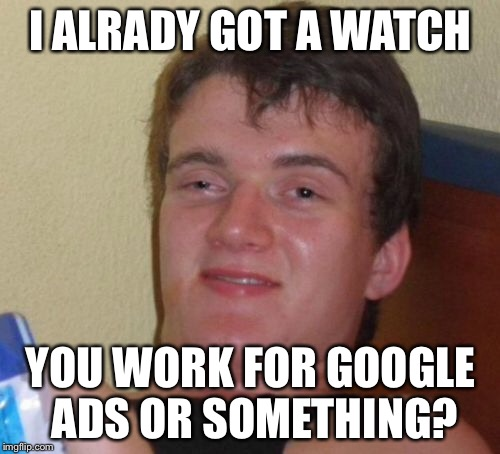 10 Guy Meme | I ALRADY GOT A WATCH YOU WORK FOR GOOGLE ADS OR SOMETHING? | image tagged in memes,10 guy | made w/ Imgflip meme maker