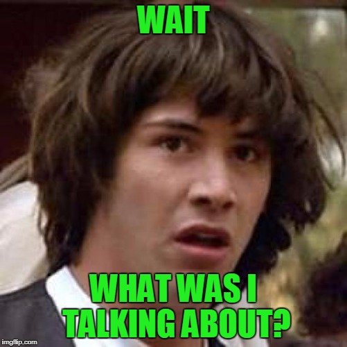Conspiracy Keanu Meme | WAIT WHAT WAS I TALKING ABOUT? | image tagged in memes,conspiracy keanu | made w/ Imgflip meme maker