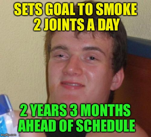 I smoke 2 joints in the morning, I smoke 2 joints at night | SETS GOAL TO SMOKE 2 JOINTS A DAY 2 YEARS 3 MONTHS AHEAD OF SCHEDULE | image tagged in memes,10 guy,joint,weed,goals | made w/ Imgflip meme maker