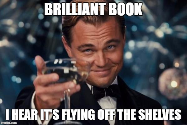 BRILLIANT BOOK I HEAR IT'S FLYING OFF THE SHELVES | image tagged in memes,leonardo dicaprio cheers | made w/ Imgflip meme maker