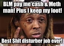 BLM pay me cash & Meth man! Plus I keep my loot! Best $hit disturber job ever! | made w/ Imgflip meme maker