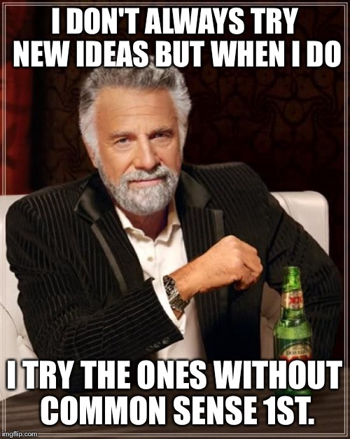 The Most Interesting Man In The World Meme | I DON'T ALWAYS TRY NEW IDEAS BUT WHEN I DO I TRY THE ONES WITHOUT COMMON SENSE 1ST. | image tagged in memes,the most interesting man in the world,liberals,new ideas,no common sense | made w/ Imgflip meme maker
