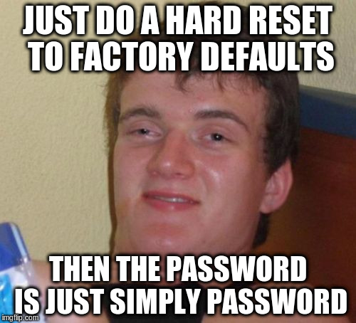 10 Guy Meme | JUST DO A HARD RESET TO FACTORY DEFAULTS THEN THE PASSWORD IS JUST SIMPLY PASSWORD | image tagged in memes,10 guy | made w/ Imgflip meme maker