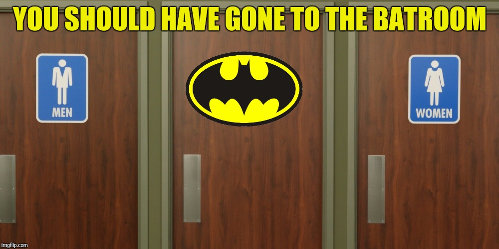 YOU SHOULD HAVE GONE TO THE BATROOM | made w/ Imgflip meme maker