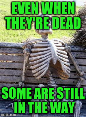 Waiting Skeleton Meme | EVEN WHEN THEY'RE DEAD SOME ARE STILL IN THE WAY | image tagged in memes,waiting skeleton | made w/ Imgflip meme maker