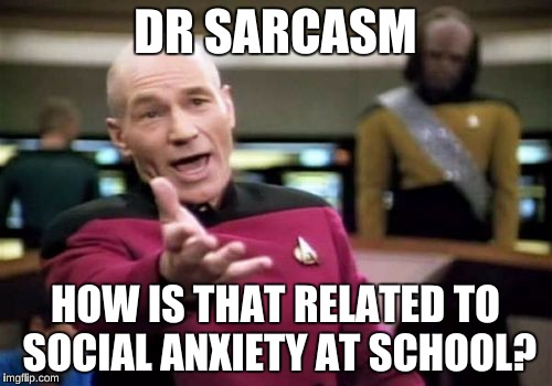 Picard Wtf Meme | DR SARCASM HOW IS THAT RELATED TO SOCIAL ANXIETY AT SCHOOL? | image tagged in memes,picard wtf | made w/ Imgflip meme maker