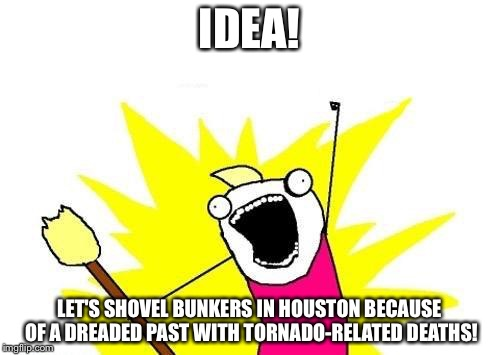 BUNKERS FOR HOUSTON | IDEA! LET'S SHOVEL BUNKERS IN HOUSTON BECAUSE OF A DREADED PAST WITH TORNADO-RELATED DEATHS! | image tagged in memes,x all the y,houston,tornado,life saving,i know that feel bro | made w/ Imgflip meme maker