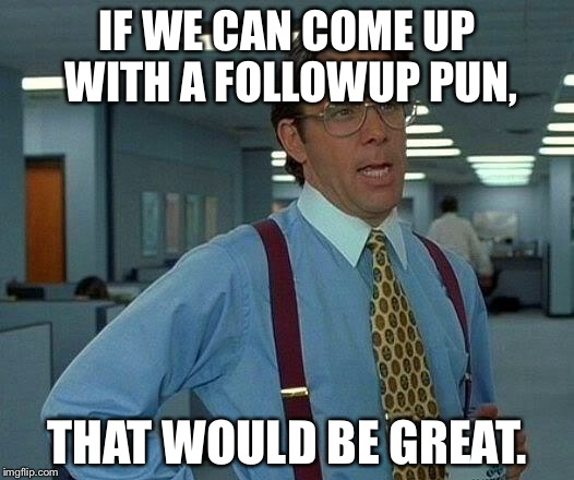 That Would Be Great Meme | IF WE CAN COME UP WITH A FOLLOWUP PUN, THAT WOULD BE GREAT. | image tagged in memes,that would be great | made w/ Imgflip meme maker
