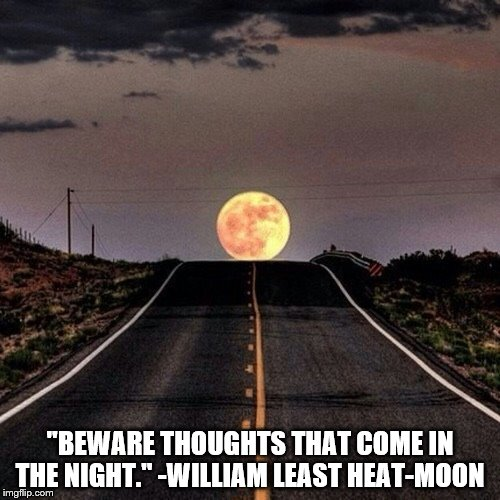 """BEWARE THOUGHTS THAT COME IN THE NIGHT."" -WILLIAM LEAST HEAT-MOON 