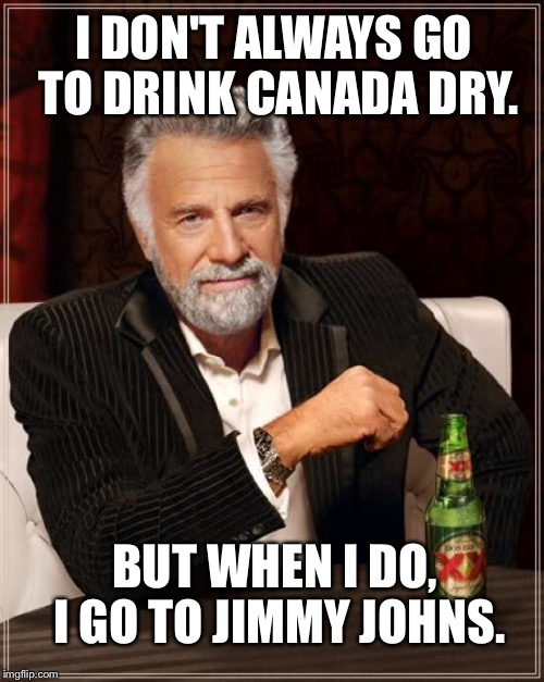 Canada Dry Jimmy Johns | I DON'T ALWAYS GO TO DRINK CANADA DRY. BUT WHEN I DO, I GO TO JIMMY JOHNS. | image tagged in memes,the most interesting man in the world,canada dry,jimmy johns,bad joke,fast food | made w/ Imgflip meme maker