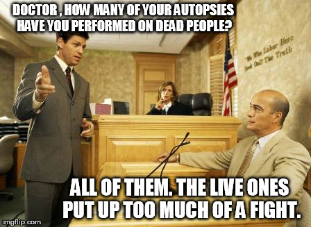 Courtroom quotes | DOCTOR , HOW MANY OF YOUR AUTOPSIES HAVE YOU PERFORMED ON DEAD PEOPLE? ALL OF THEM. THE LIVE ONES PUT UP TOO MUCH OF A FIGHT. | image tagged in courtroom classic,memes | made w/ Imgflip meme maker