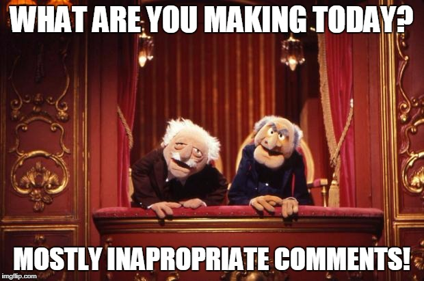 Old Muppets | WHAT ARE YOU MAKING TODAY? MOSTLY INAPROPRIATE COMMENTS! | image tagged in old muppets | made w/ Imgflip meme maker
