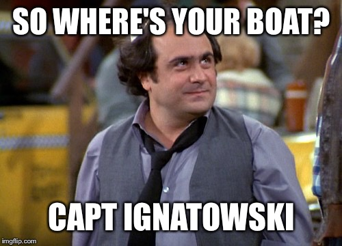 Go helo Iggy! | SO WHERE'S YOUR BOAT? CAPT IGNATOWSKI | image tagged in dipalma,louie,taxi,jim,funny,meme | made w/ Imgflip meme maker