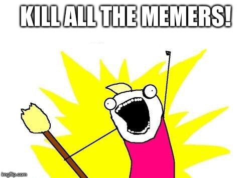 Yeah | KILL ALL THE MEMERS! | image tagged in memes,x all the y,do it,memeicide,meath | made w/ Imgflip meme maker