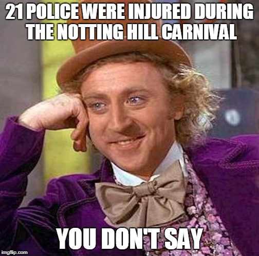 Creepy Condescending Wonka Meme | 21 POLICE WERE INJURED DURING THE NOTTING HILL CARNIVAL YOU DON'T SAY | image tagged in memes,creepy condescending wonka | made w/ Imgflip meme maker