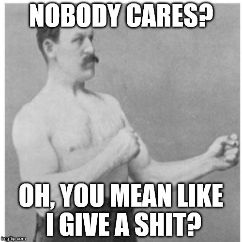 Overly Manly Man Dose...... | NOBODY CARES? OH, YOU MEAN LIKE I GIVE A SHIT? | image tagged in memes,overly manly man | made w/ Imgflip meme maker