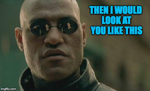 Matrix Morpheus Meme | THEN I WOULD LOOK AT YOU LIKE THIS | image tagged in memes,matrix morpheus | made w/ Imgflip meme maker